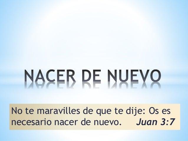 No te maravilles de que te dije: Os es necesario nacer de nuevo. Juan 3:7
