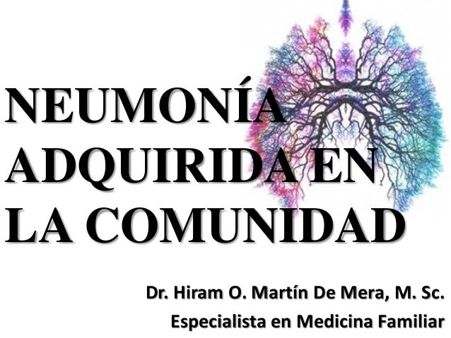 NEUMONÍA ADQUIRIDA EN LA COMUNIDAD Dr. Hiram O. Martín De Mera, M. Sc. Especialista en Medicina Familiar