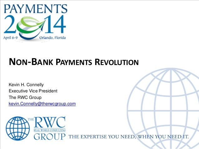 NON-BANK PAYMENTS REVOLUTION Kevin H. Connelly Executive Vice President The RWC Group kevin.Connelly@therwcgroup.com