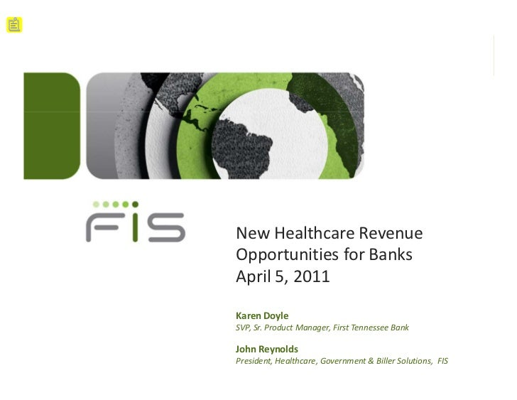 New Healthcare RevenueOpportunities for BanksApril 5, 2011Karen DoyleSVP, Sr. Product Manager, First Tennessee BankJohn Re...
