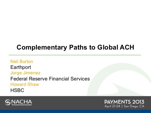 Complementary Paths to Global ACHNeil BurtonEarthportJorge JimenezFederal Reserve Financial ServicesHoward ShawHSBC
