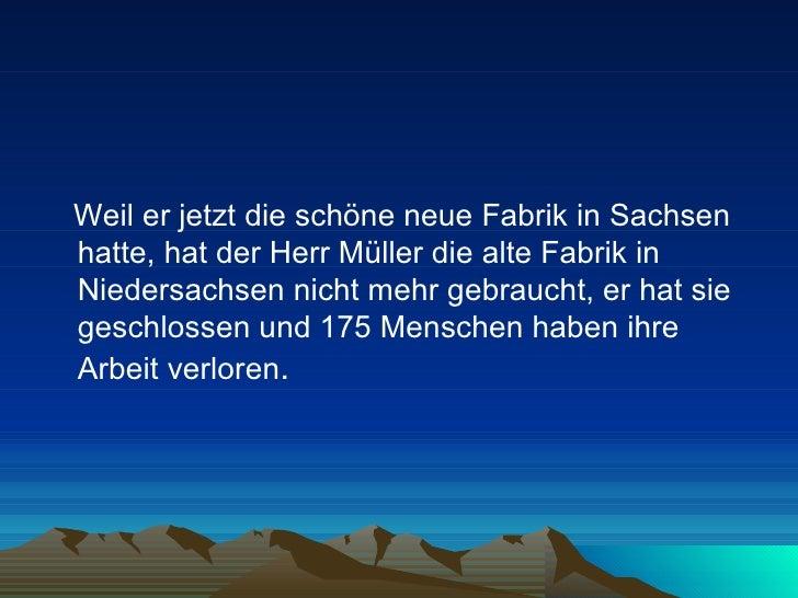 <ul><li>Weil er jetzt die schöne neue Fabrik in Sachsen hatte, hat der Herr Müller die alte Fabrik in Niedersachsen nicht ...