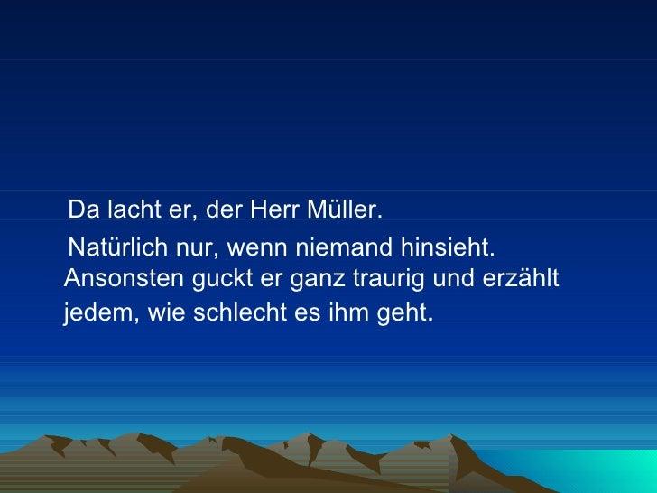 <ul><li>Da lacht er, der Herr Müller.  </li></ul><ul><li>Natürlich nur, wenn niemand hinsieht. Ansonsten guckt er ganz tra...