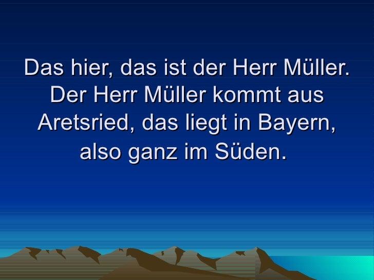 Das hier, das ist der Herr Müller. Der Herr Müller kommt aus Aretsried, das liegt in Bayern, also ganz im Süden .