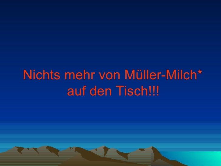 <ul><li>Nichts mehr von Müller-Milch*  auf den Tisch!!!   </li></ul>