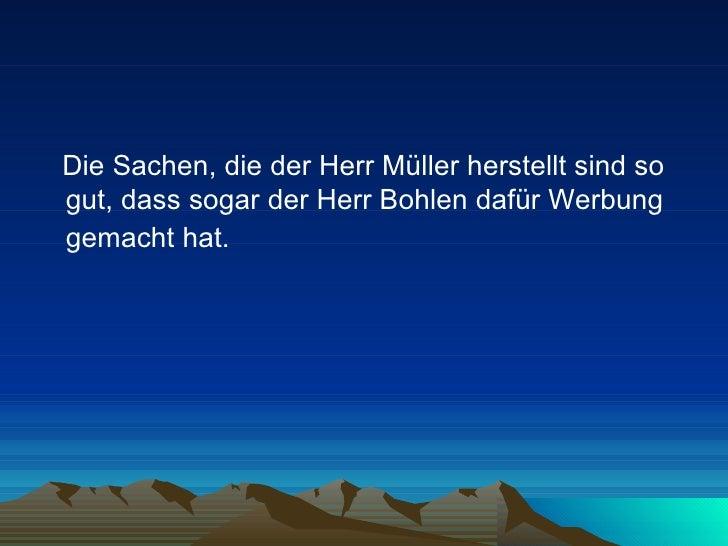 <ul><li>Die Sachen, die der Herr Müller herstellt sind so gut, dass sogar der Herr Bohlen dafür Werbung gemacht hat.   </l...