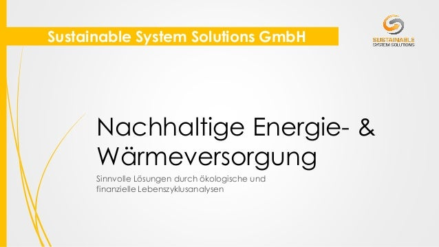 Sustainable System Solutions GmbH Nachhaltige Energie- & Wärmeversorgung Sinnvolle Lösungen durch ökologische und finanzie...