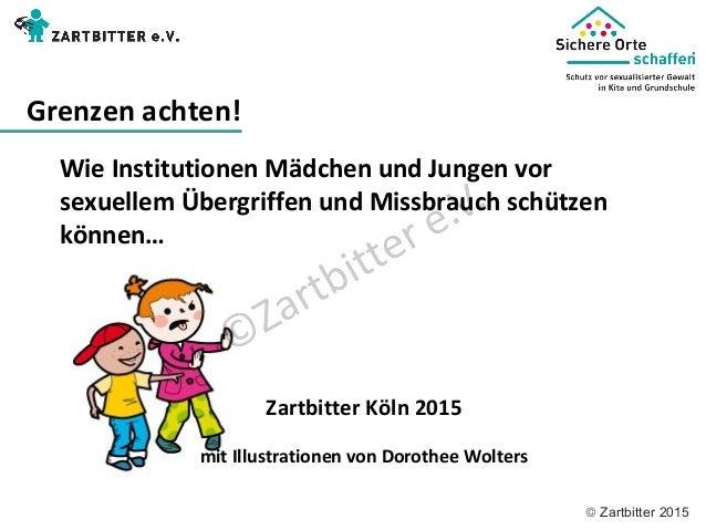 © Zartbitter 2015 Wie Institutionen Mädchen und Jungen vor sexuellem Übergriffen und Missbrauch schützen können… Zartbitte...