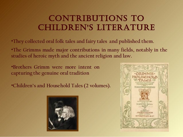 CONTRIBUTIONS TO ChIldReN'S lITeRATURe •They collected oral folk tales and fairy tales and published them. •Brothers Grimm...