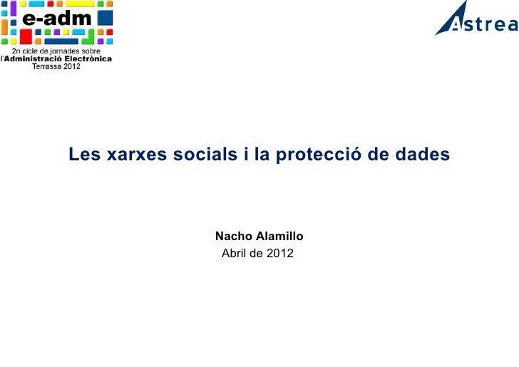 Les xarxes socials i la protecció de dades                Nacho Alamillo                 Abril de 2012