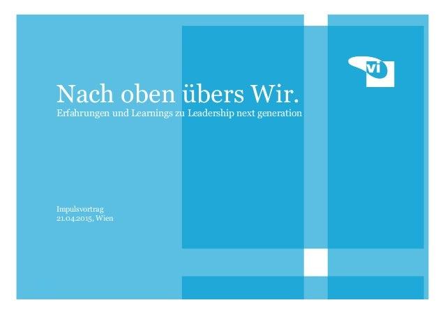 1 Nach oben übers Wir. Erfahrungen und Learnings zu Leadership next generation Impulsvortrag 21.04.2015, Wien