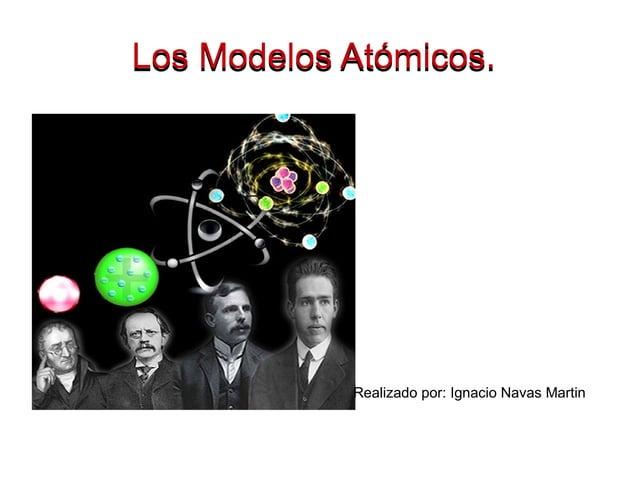 Los Modelos Atómicos.Los Modelos Atómicos. Realizado por: Ignacio Navas Martin