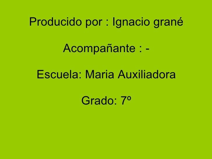 Producido por : Ignacio grané Acompañante : - Escuela: Maria Auxiliadora Grado: 7º