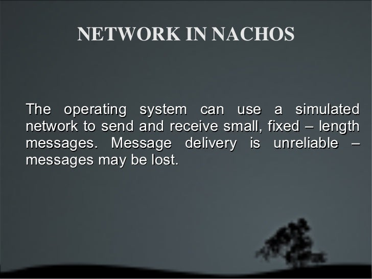 NETWORK IN NACHOS The operating system can use a simulated network to send and receive small, fixed – length messages. Mes...