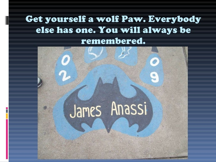 Get yourself a wolf Paw. Everybody else has one. You will always be remembered.