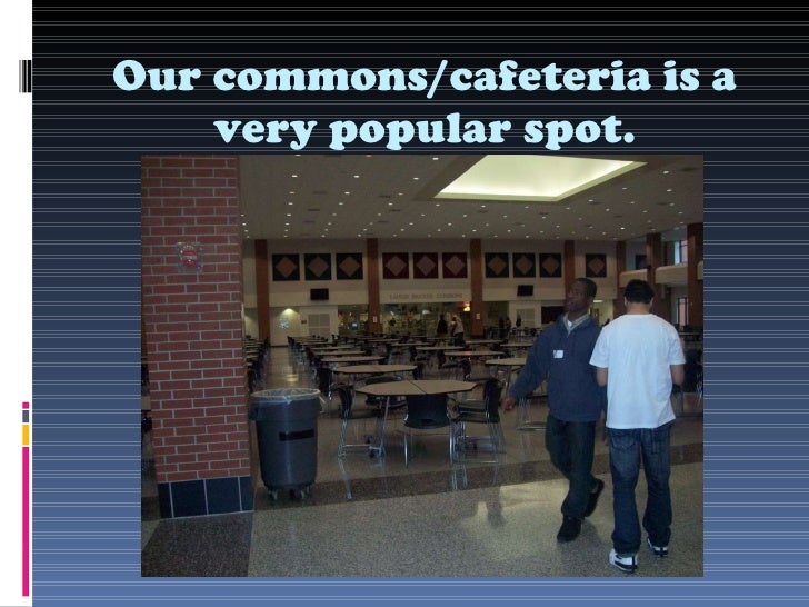 Our commons/cafeteria is a very popular spot.