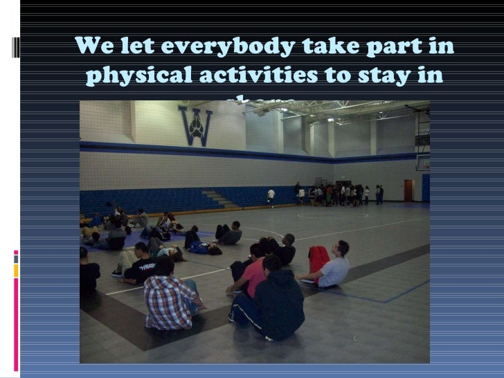 We let everybody take part in physical activities to stay in shape.