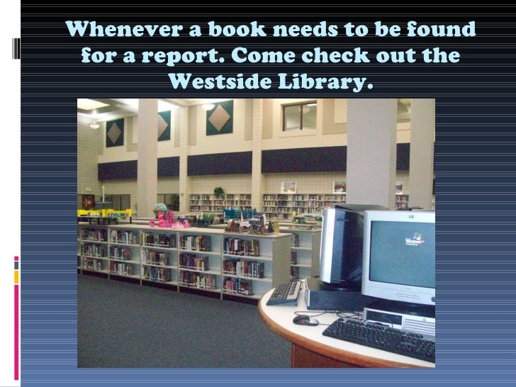 Whenever a book needs to be found for a report. Come check out the Westside Library.