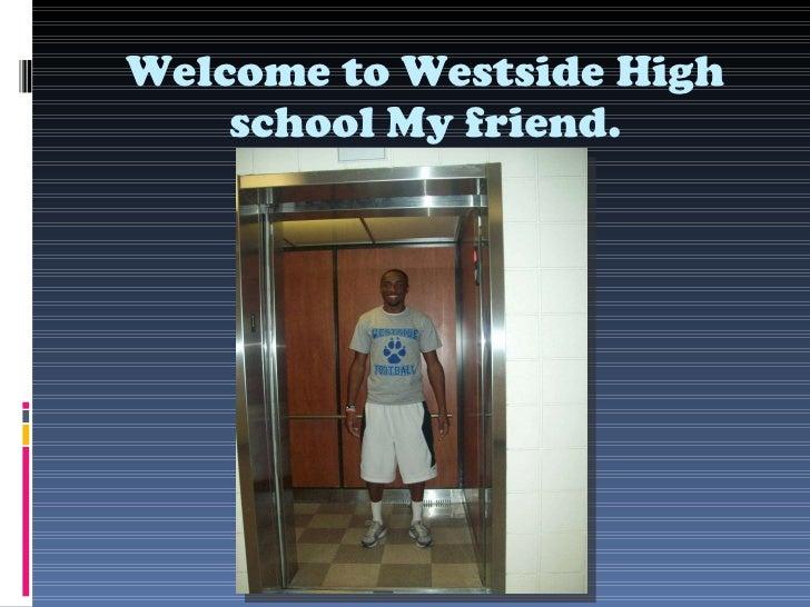 Welcome to Westside High school My friend.