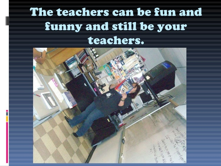 The teachers can be fun and funny and still be your teachers.