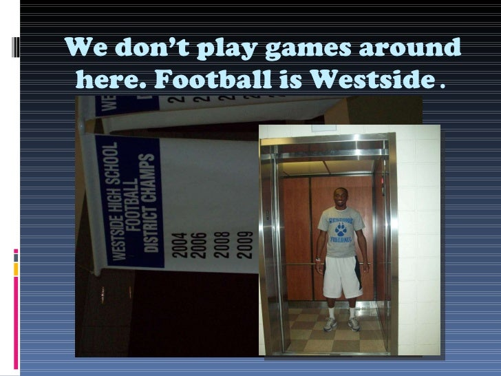 We don't play games around here. Football is Westside .
