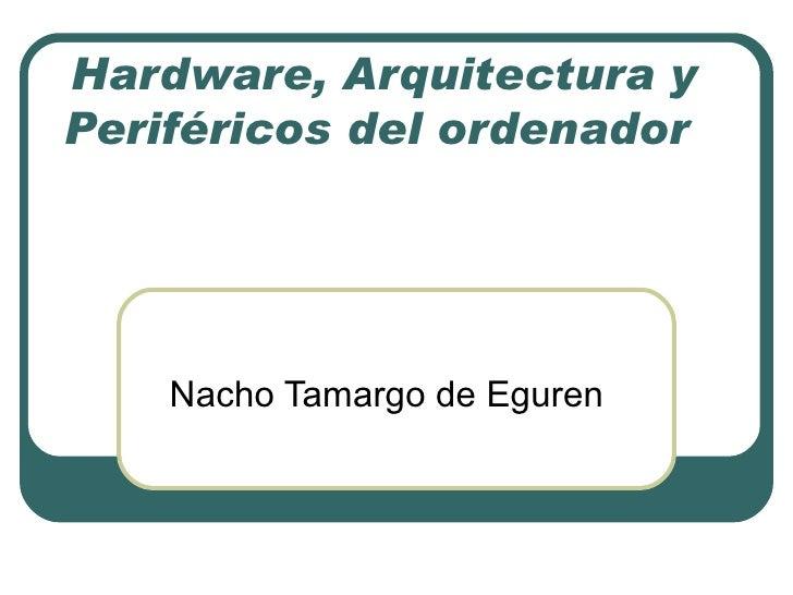 Hardware, Arquitectura y Periféricos del ordenador  Nacho Tamargo de Eguren