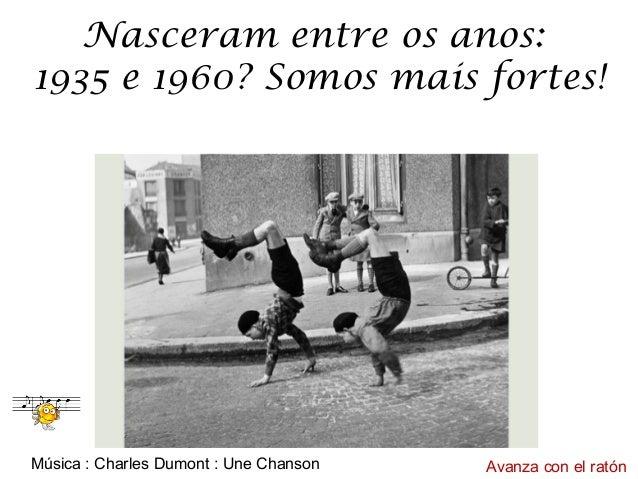 Nasceram entre os anos:  1935 e 1960? Somos mais fortes!  Música : Charles Dumont : Une Chanson Avanza con el ratón