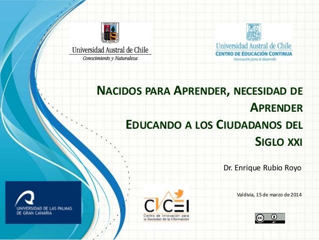 NACIDOS PARA APRENDER, NECESIDAD DE APRENDER EDUCANDO A LOS CIUDADANOS DEL SIGLO XXI Dr. Enrique Rubio Royo Valdivia, 15 d...