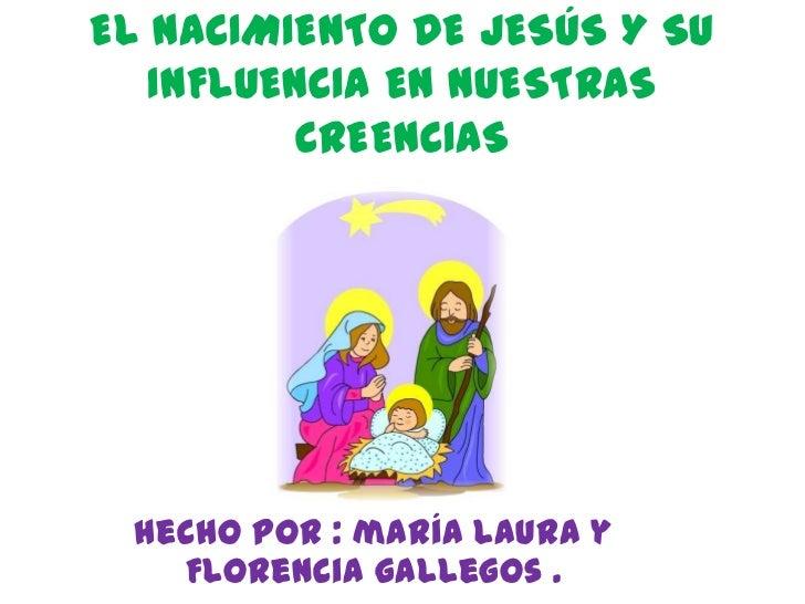 EL NACIMIENTO DE JESÚS Y SU   INFLUENCIA EN NUESTRAS         CREENCIAS hecho POR : maría Laura y   Florencia gallegos .