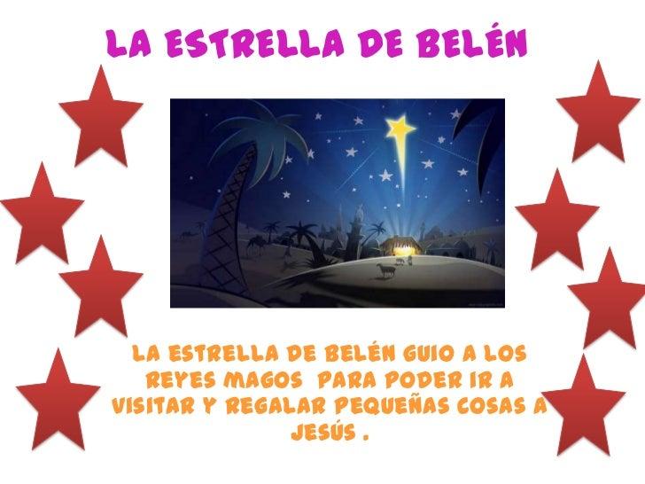 LA ESTRELLA DE BELÉN  La estrella de Belén guio a los   reyes magos para poder ir avisitar y regalar pequeñas cosas a     ...