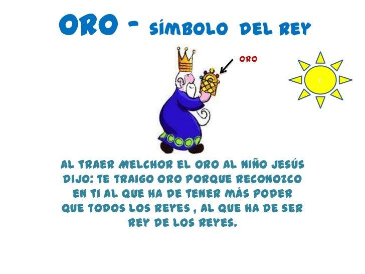 ORO – símbolo              del rey                                         cAl traer Melchor el oro al niño Jesúsdijo: te ...