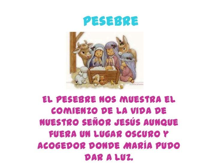 Pesebre El pesebre nos muestra el   comienzo de la vida denuestro señor Jesús aunque  fuera un lugar oscuro yacogedor dond...