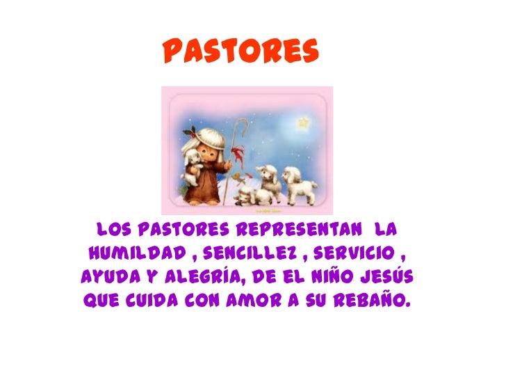 Pastores  Los pastores representan la humildad , sencillez , servicio ,ayuda y alegría, de el niño Jesúsque cuida con amor...