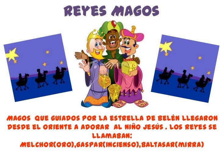Reyes MagosMagos que guiados por la estrella de Belén llegarondesde el oriente a adorar al niño Jesús . Los Reyes se      ...