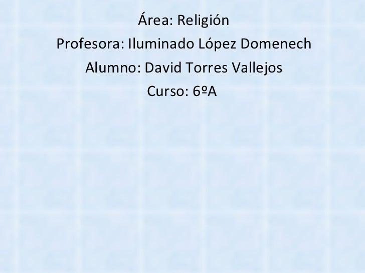 Área: Religión Profesora: Iluminado López Domenech Alumno: David Torres Vallejos Curso: 6ºA