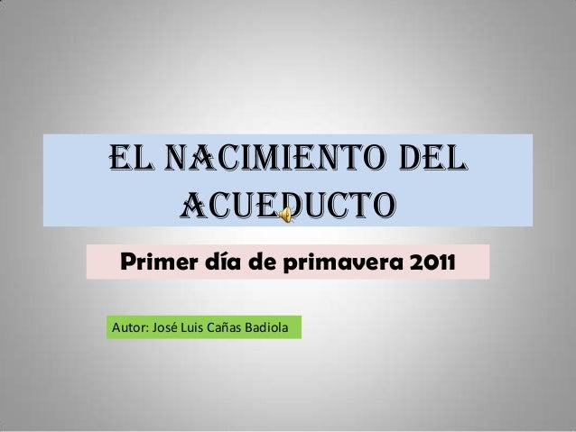 EL NACIMIENTO DEL    ACUEDUCTO Primer día de primavera 2011Autor: José Luis Cañas Badiola