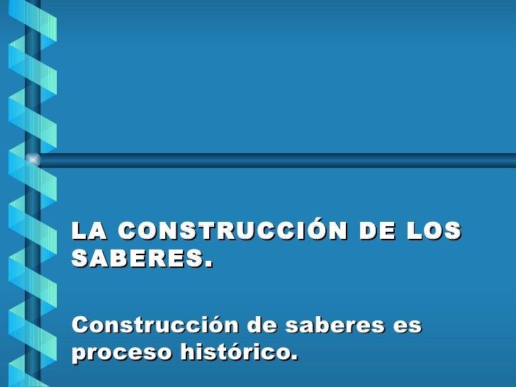 LA CONSTRUCCIÓN DE LOS SABERES.  Construcción de saberes es proceso histórico.