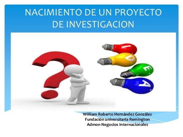 NACIMIENTO DE UN PROYECTO DE INVESTIGACION William Roberto Hernández González Fundación universitaria Remington Admon Nego...