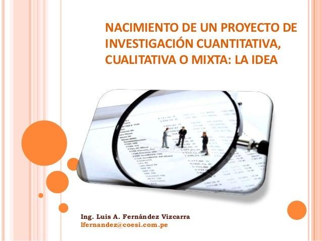 NACIMIENTO DE UN PROYECTO DE INVESTIGACIÓN CUANTITATIVA, CUALITATIVA O MIXTA: LA IDEA Ing. Luis A. Fernández Vizcarra lfer...