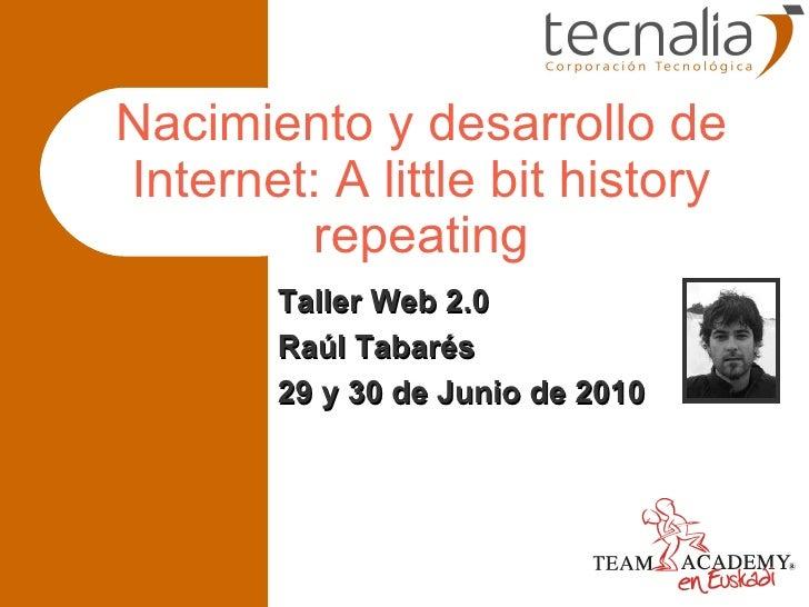 Nacimiento y desarrollo de Internet: A little bit history repeating Taller Web 2.0 Raúl Tabarés 29 y 30 de Junio de 2010
