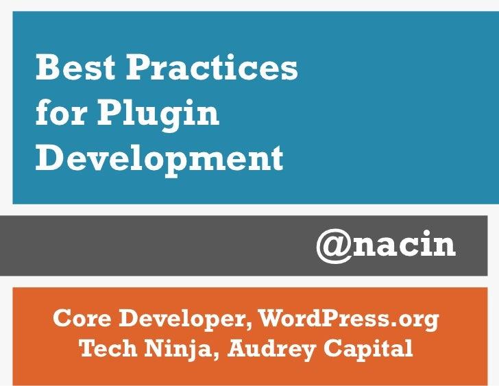 Best Practicesfor PluginDevelopment                   @nacinCore Developer, WordPress.org Tech Ninja, Audrey Capital