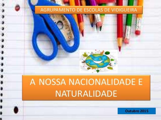 AGRUPAMENTO DE ESCOLAS DE VIDIGUEIRA A NOSSA NACIONALIDADE E NATURALIDADE Outubro 2015