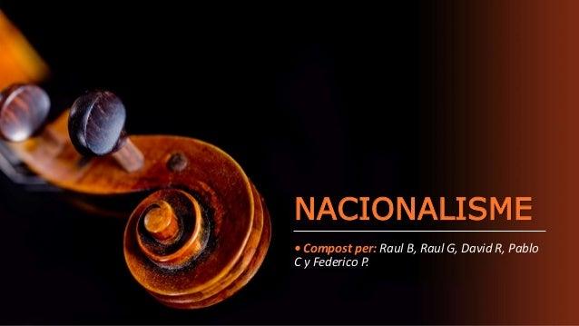 NACIONALISME • Compost per: Raul B, Raul G, David R, Pablo C y Federico P.