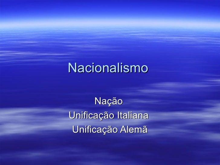 Nacionalismo       NaçãoUnificação Italiana Unificação Alemã
