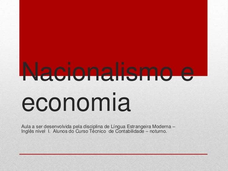 Nacionalismo e economia<br />Aula a ser desenvolvida pela disciplina de Língua Estrangeira Moderna – Inglês nível  I. Alun...