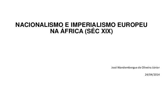 NACIONALISMO E IMPERIALISMO EUROPEU NA ÁFRICA (SÉC XIX) José Wandembergue de Oliveira Júnior 24/04/2014