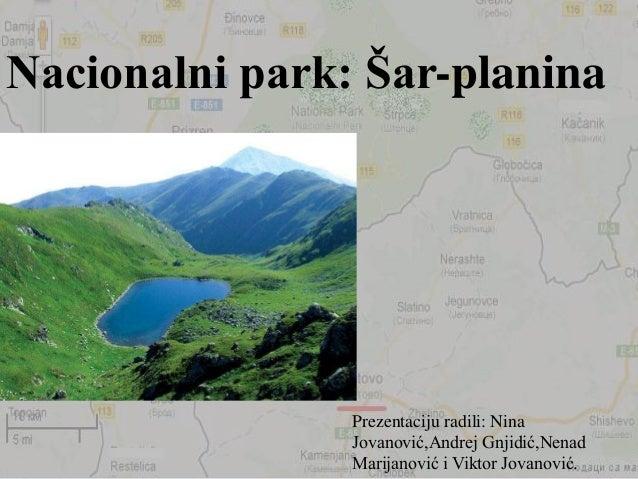 Prezentaciju radili: Nina Jovanović,Andrej Gnjidić,Nenad Marijanović i Viktor Jovanović. Nacionalni park: Šar-planina