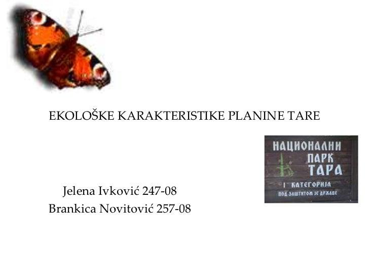 EKOLOŠKE KARAKTERISTIKE PLANINE TARE  Jelena Ivković 247-08Brankica Novitović 257-08