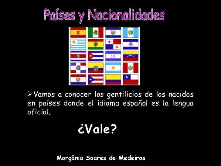 Vamos a conocer los gentilicios de los nacidosen países donde el idioma español es la lenguaoficial.              ¿Vale? ...