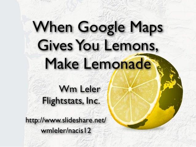 When Google Maps  Gives You Lemons,   Make Lemonade          Wm Leler     Flightstats, Inc.http://www.slideshare.net/     ...